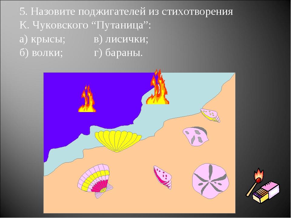 """5. Назовите поджигателей из стихотворения К. Чуковского """"Путаница"""": а) крысы;..."""
