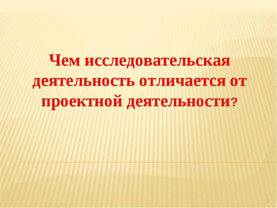 * Чем исследовательская деятельность отличается от проектной деятельности?