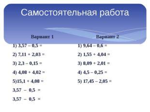 Самостоятельная работа Вариант 1 1) 3,57 – 0,5 = 2) 7,11 + 2,03 = 3) 2,3 – 0,