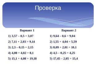 Проверка Вариант 1 1) 3,57 – 0,5 = 3,07 2) 7,11 + 2,03 = 9,14 3) 2,3 – 0,15 =