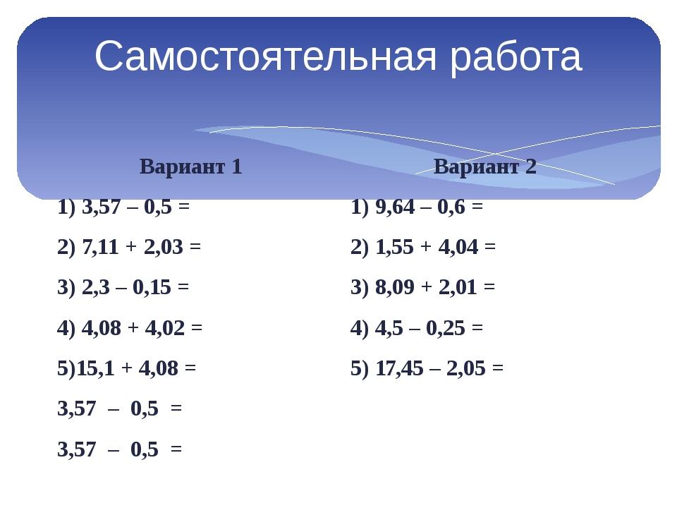 Самостоятельная работа Вариант 1 1) 3,57 – 0,5 = 2) 7,11 + 2,03 = 3) 2,3 – 0,...