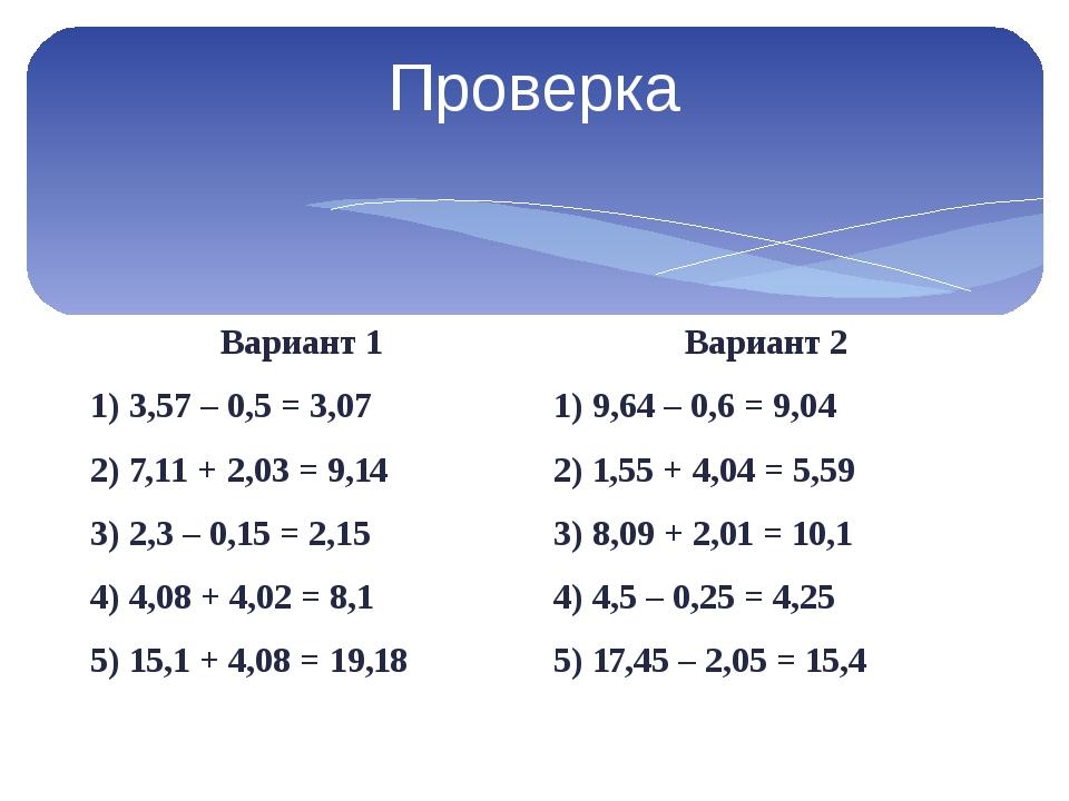 Проверка Вариант 1 1) 3,57 – 0,5 = 3,07 2) 7,11 + 2,03 = 9,14 3) 2,3 – 0,15 =...