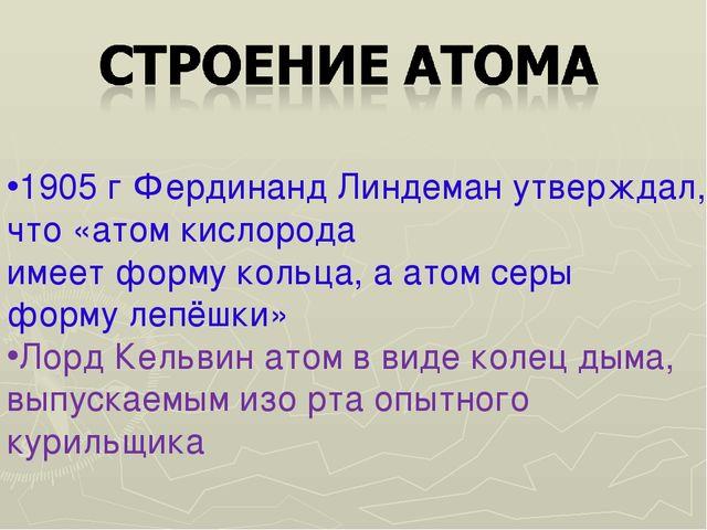 1905 г Фердинанд Линдеман утверждал, что «атом кислорода имеет форму кольца,...