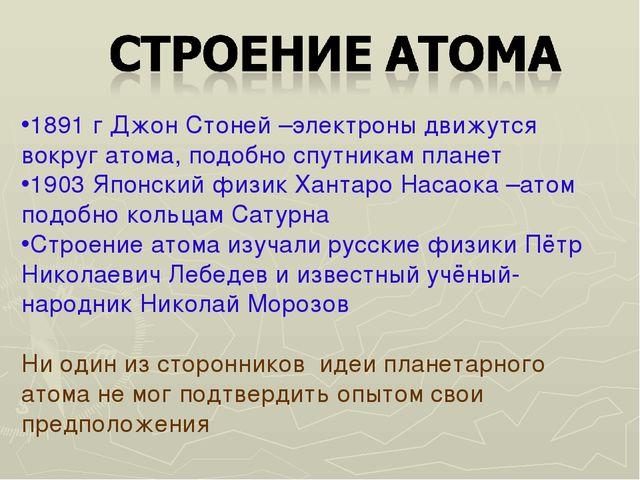 1891 г Джон Стоней –электроны движутся вокруг атома, подобно спутникам планет...