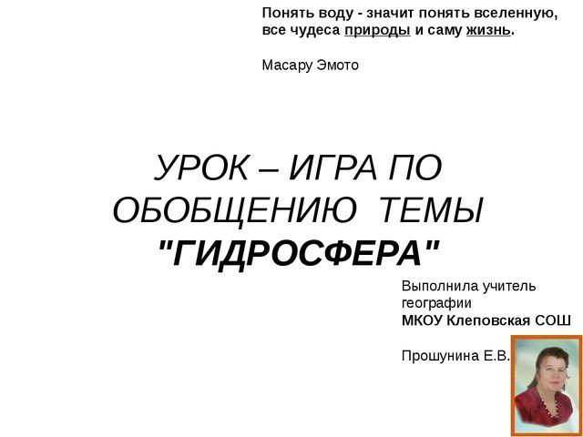 """УРОК – ИГРА ПО ОБОБЩЕНИЮ ТЕМЫ """"ГИДРОСФЕРА""""  Выполнила учитель географии МКОУ..."""