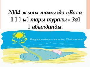 2004 жылы тамызда «Бала құқықтары туралы» Заң қабылданды.