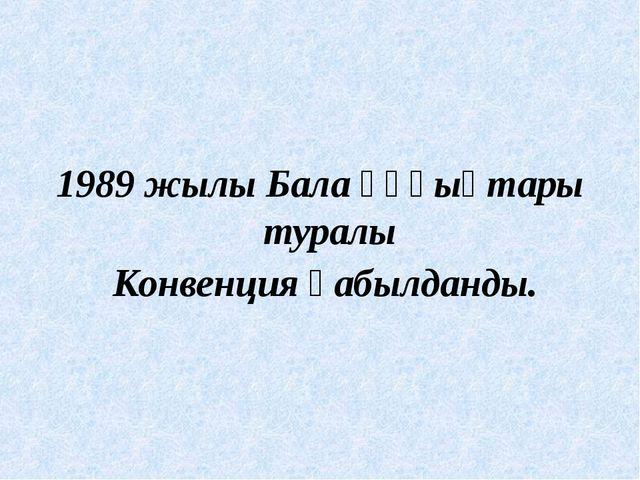 1989 жылы Бала құқықтары туралы Конвенция қабылданды.