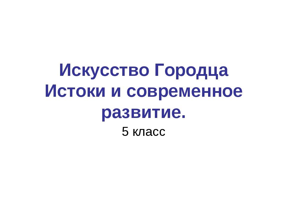 Искусство Городца Истоки и современное развитие. 5 класс
