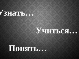 Узнать… Учиться… Понять…