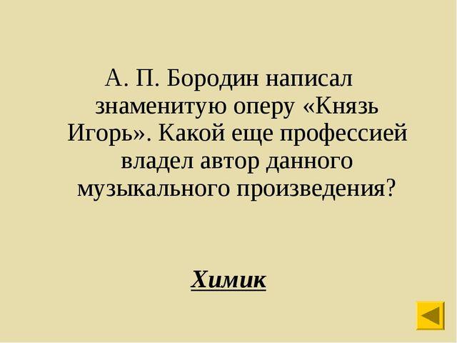 А. П. Бородин написал знаменитую оперу «Князь Игорь». Какой еще профессией в...
