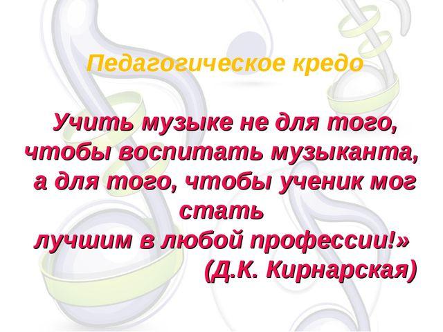 Педагогическое кредо Учить музыке не для того, чтобы воспитать музыканта, а д...
