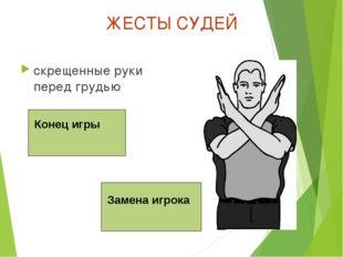 ЖЕСТЫ СУДЕЙ скрещенные руки перед грудью Конец игры Замена игрока