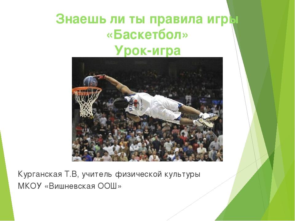 Знаешь ли ты правила игры «Баскетбол» Урок-игра Курганская Т.В, учитель физич...
