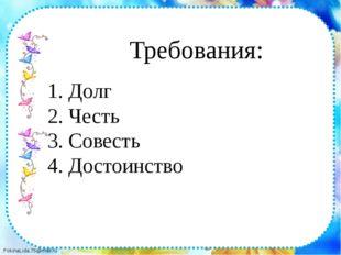 1. Долг 2. Честь 3. Совесть 4. Достоинство Требования: FokinaLida.75@mail.ru