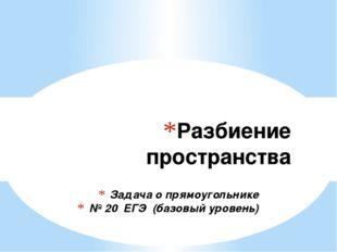 Задача о прямоугольнике № 20 ЕГЭ (базовый уровень) Разбиение пространства