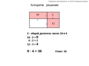 Алгоритм решения 2 - общий делитель чисел 18 и 6 18 : 2 = 9 6 : 2 = 3 12 : 3