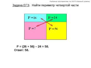 Задача ЕГЭ. Найти периметр четвертой части Р = (26 + 56) – 24 = 58. Ответ: 58