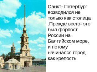 Санкт- Петербург возводился не только как столица .Прежде всего- это был форп