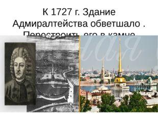 К 1727 г. Здание Адмиралтейства обветшало . Перестроить его в камне поручили