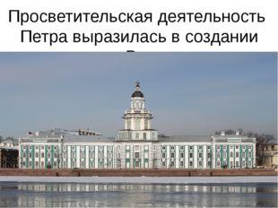 Просветительская деятельность Петра выразилась в создании первого в России му