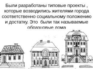 Были разработаны типовые проекты , которые возводились жителями города соотве
