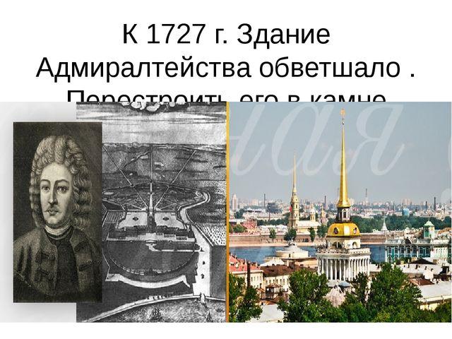 К 1727 г. Здание Адмиралтейства обветшало . Перестроить его в камне поручили...