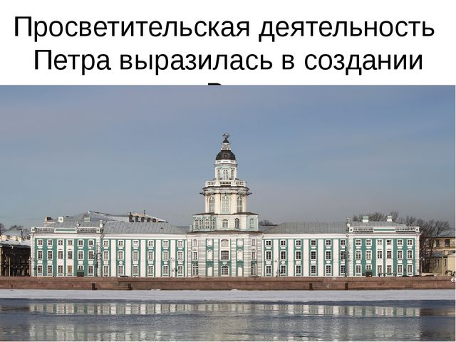 Просветительская деятельность Петра выразилась в создании первого в России му...