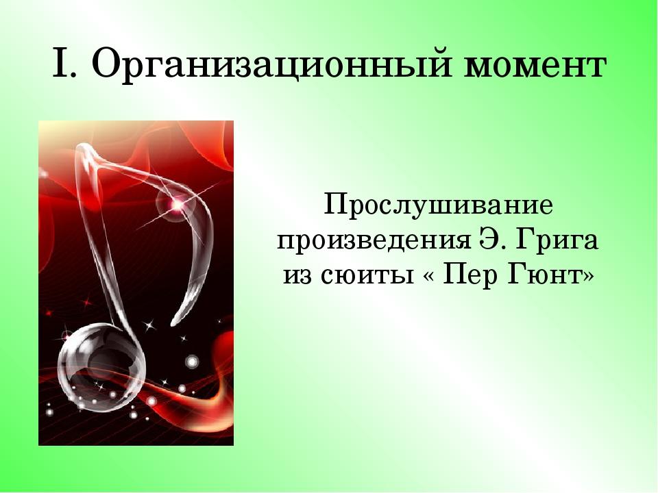 I. Организационный момент Прослушивание произведения Э. Грига из сюиты « Пер...