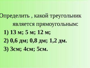 Определить , какой треугольник являетсяпрямоугольным: 1) 13 м; 5 м; 12 м; 2