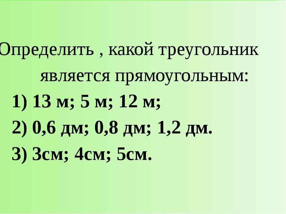 Определить , какой треугольник являетсяпрямоугольным: 1) 13 м; 5 м; 12 м; 2...