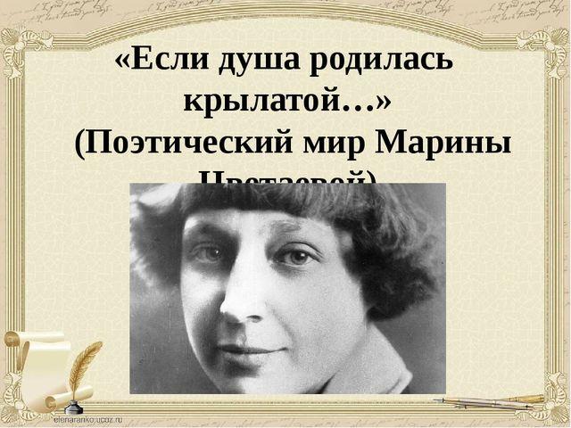 «Если душа родилась крылатой…» (Поэтический мир Марины Цветаевой)