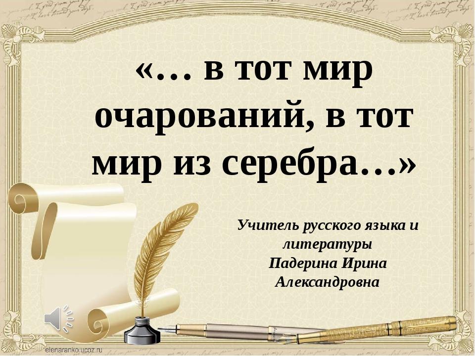 «… в тот мир очарований, в тот мир из серебра…» Учитель русского языка и лите...