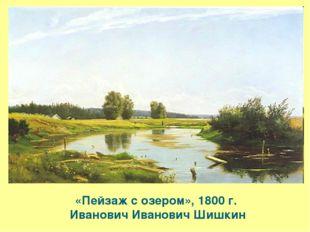 «Пейзаж с озером», 1800 г. Иванович Иванович Шишкин