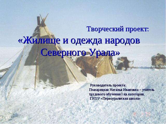 Творческий проект: «Жилище и одежда народов Северного Урала» Руководитель...