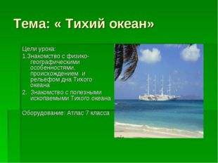 Тема: « Тихий океан» Цели урока: 1.Знакомство с физико- географическими особе