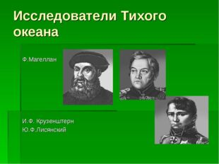 Исследователи Тихого океана Ф.Магеллан И.Ф. Крузенштерн Ю.Ф.Лисянский