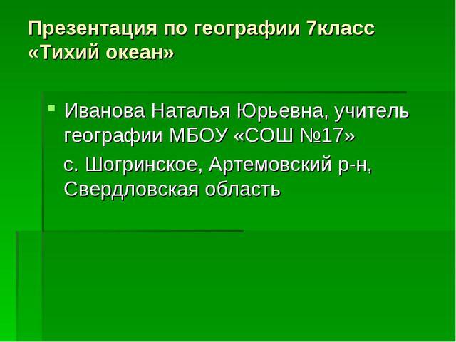 Презентация по географии 7класс «Тихий океан» Иванова Наталья Юрьевна, учител...