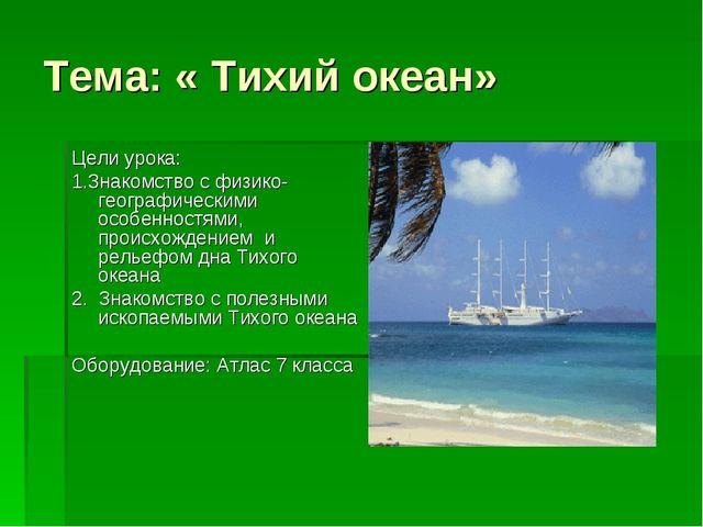 Тема: « Тихий океан» Цели урока: 1.Знакомство с физико- географическими особе...