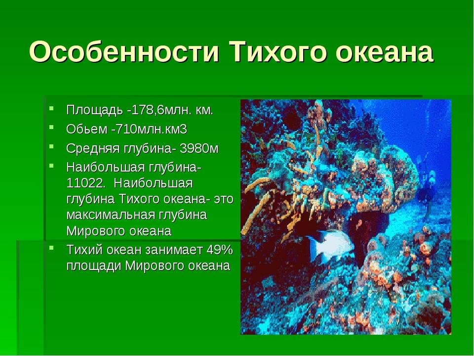 Особенности Тихого океана Площадь -178,6млн. км. Обьем -710млн.км3 Средняя гл...