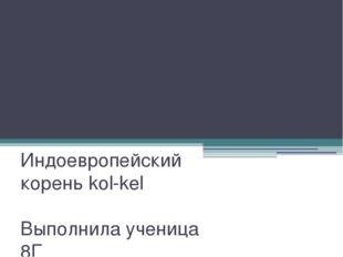 Презентация по русскому языку Индоевропейский корень kol-kel Выполнила учениц