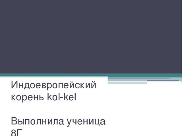 Презентация по русскому языку Индоевропейский корень kol-kel Выполнила учениц...