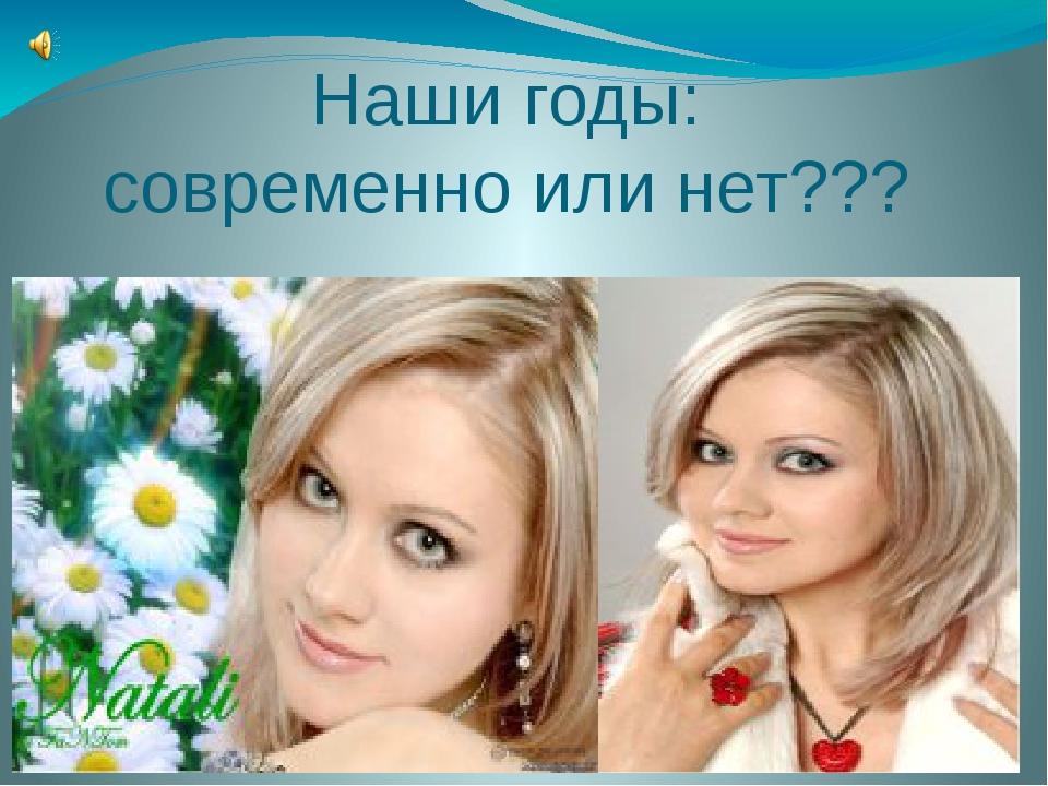 Наши годы: современно или нет???