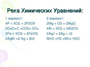 Река Химических Уравнений: 1 вариант: 4P + 5O2 = 2P2O5 2CuO+C =CO2+ 2Cu 2Fe +