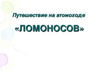 Путешествие на атомоходе «ЛОМОНОСОВ»
