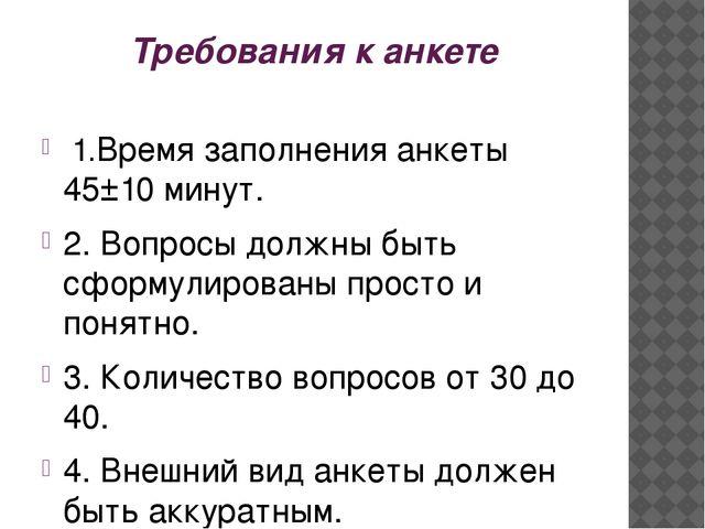 Требования к анкете 1.Время заполнения анкеты 45±10 минут. 2. Вопросы должны...