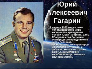 Юрий Алексеевич Гагарин 12 апреля 1961 года – день полета первого в мире косм