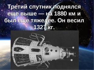 Третий спутник поднялся еще выше — на 1880кми был еще тяжелее. Он весил 132