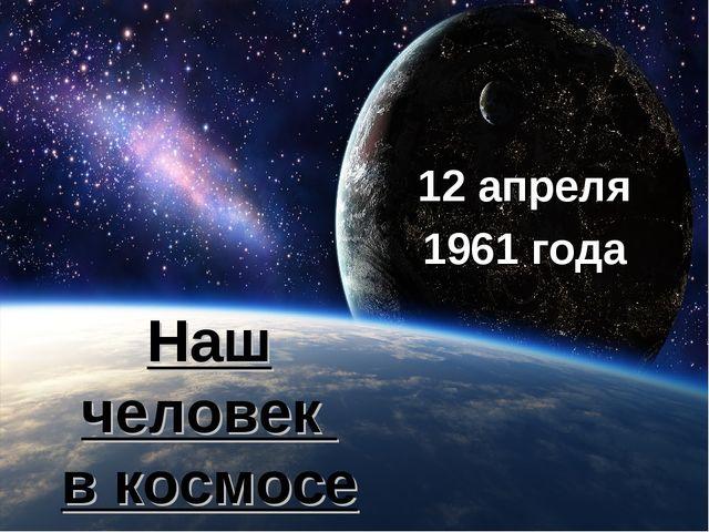 Наш человек в космосе 12 апреля 1961 года