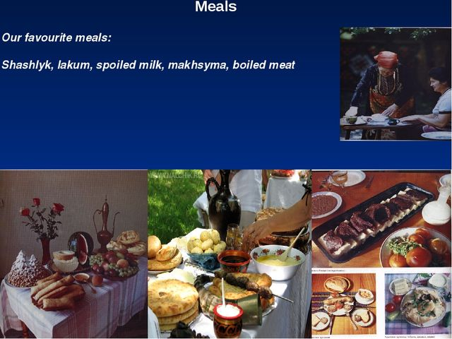 Meals Our favourite meals: Shashlyk, lakum, spoiled milk, makhsyma, boiled meat