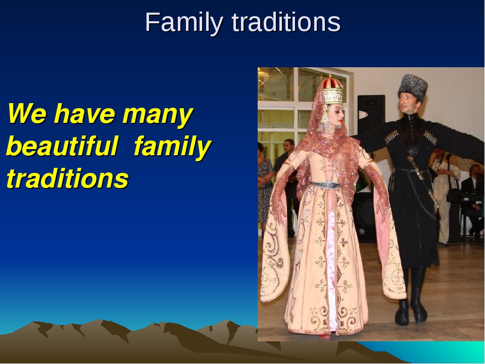 Family traditions We have many beautiful family traditions